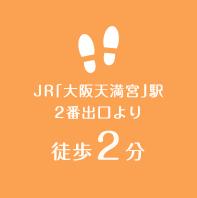 JR「大阪天満宮」駅 2番出口より徒歩2分